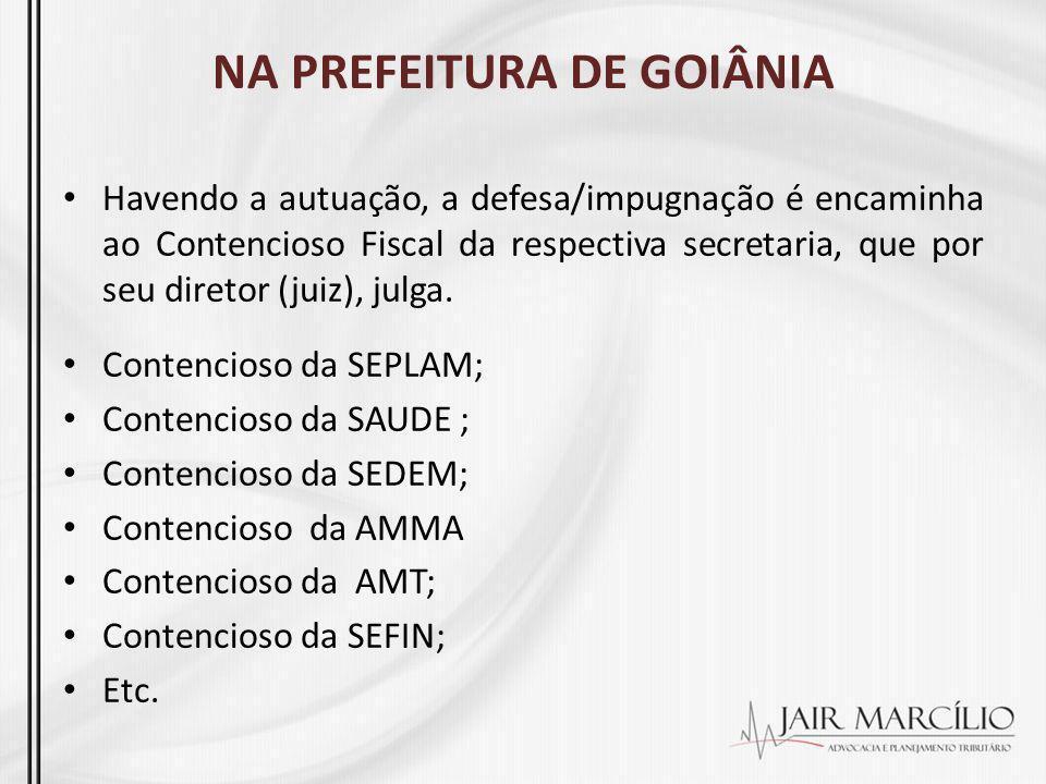 NA PREFEITURA DE GOIÂNIA Havendo a autuação, a defesa/impugnação é encaminha ao Contencioso Fiscal da respectiva secretaria, que por seu diretor (juiz