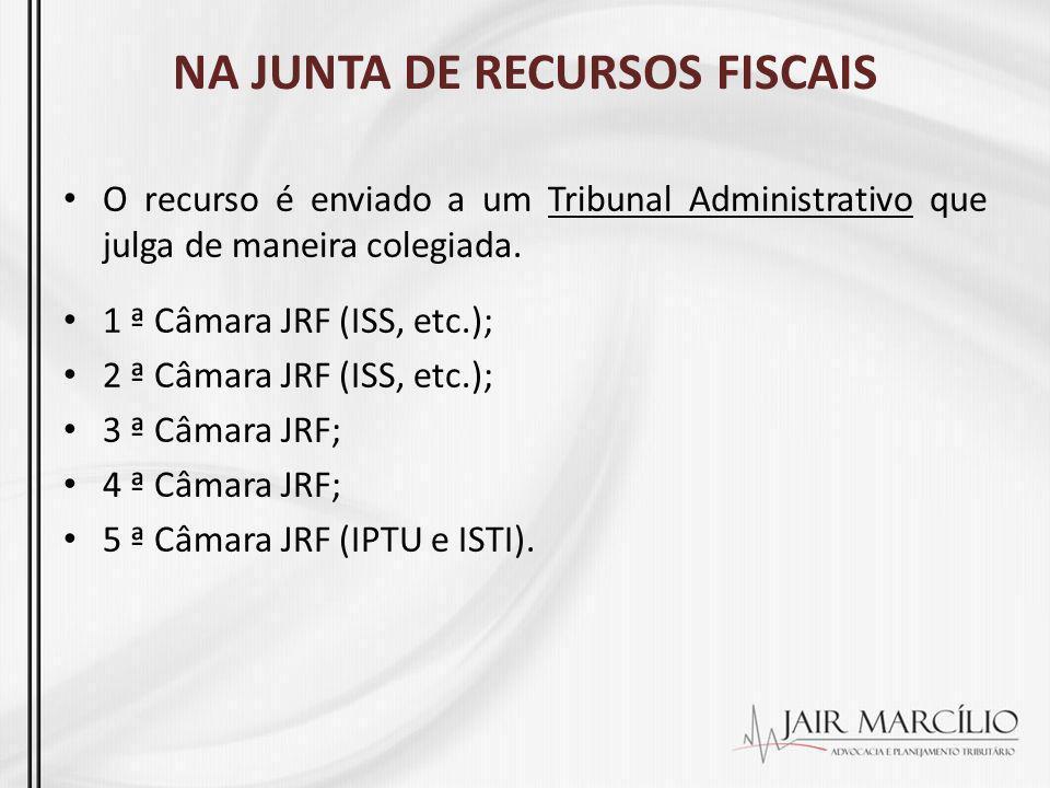 NA JUNTA DE RECURSOS FISCAIS O recurso é enviado a um Tribunal Administrativo que julga de maneira colegiada. 1 ª Câmara JRF (ISS, etc.); 2 ª Câmara J