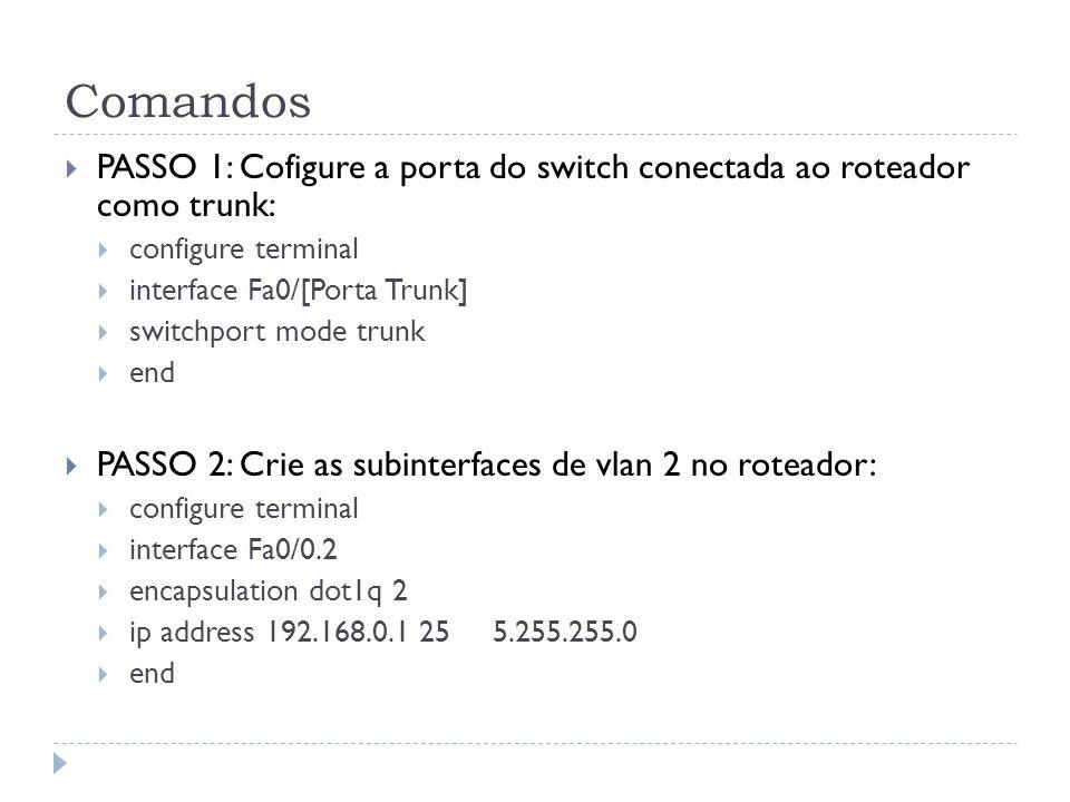 Comandos PASSO 1: Cofigure a porta do switch conectada ao roteador como trunk: configure terminal interface Fa0/[Porta Trunk] switchport mode trunk end PASSO 2: Crie as subinterfaces de vlan 2 no roteador: configure terminal interface Fa0/0.2 encapsulation dot1q 2 ip address 192.168.0.1 255.255.255.0 end