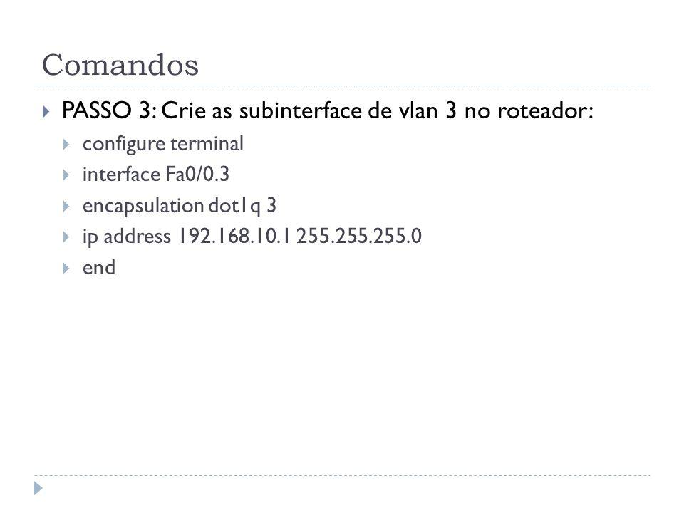 Comandos PASSO 3: Crie as subinterface de vlan 3 no roteador: configure terminal interface Fa0/0.3 encapsulation dot1q 3 ip address 192.168.10.1 255.255.255.0 end