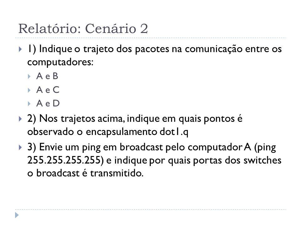 Relatório: Cenário 2 1) Indique o trajeto dos pacotes na comunicação entre os computadores: A e B A e C A e D 2) Nos trajetos acima, indique em quais pontos é observado o encapsulamento dot1.q 3) Envie um ping em broadcast pelo computador A (ping 255.255.255.255) e indique por quais portas dos switches o broadcast é transmitido.