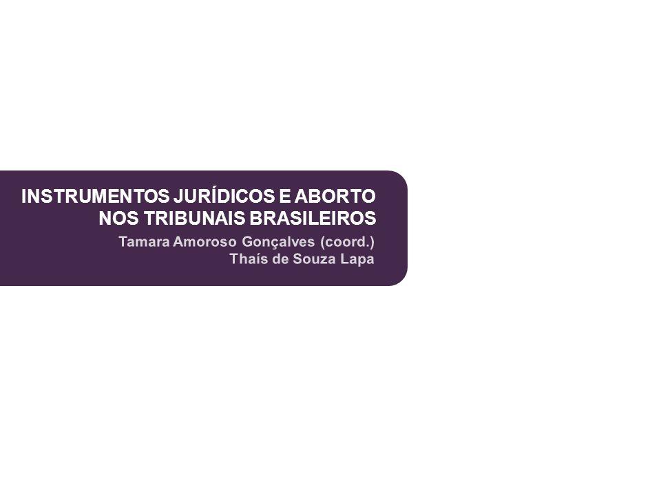 INSTRUMENTOS JURÍDICOS E ABORTO NOS TRIBUNAIS BRASILEIROS Tamara Amoroso Gonçalves (coord.) Thaís de Souza Lapa INSTRUMENTOS JURÍDICOS E ABORTO NOS TR