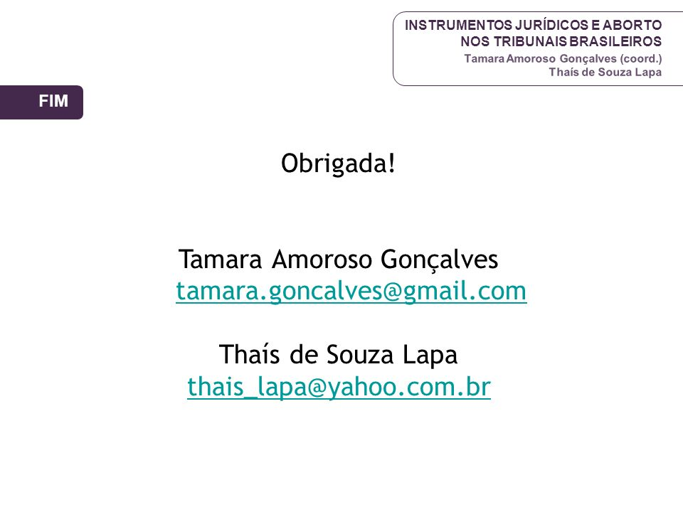 INSTRUMENTOS JURÍDICOS E ABORTO NOS TRIBUNAIS BRASILEIROS Tamara Amoroso Gonçalves (coord.) Thaís de Souza Lapa Obrigada! Tamara Amoroso Gonçalves tam