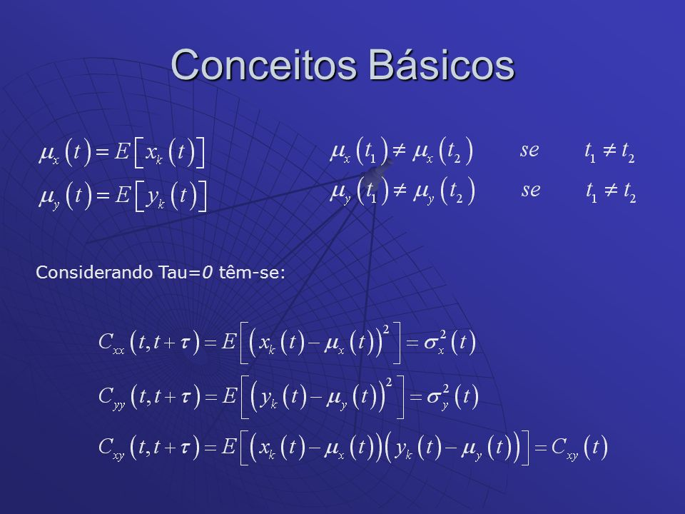 Conceitos Básicos Se somente os valores da média, da variância e da covariância são invariantes com o tempo os processos são ditos fracamente estacionários.