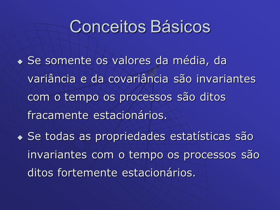 Conceitos Básicos Se somente os valores da média, da variância e da covariância são invariantes com o tempo os processos são ditos fracamente estacion