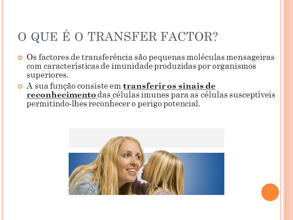 O QUE É O TRANSFER FACTOR? Os factores de transferência são pequenas moléculas mensageiras com características de imunidade produzidas por organismos