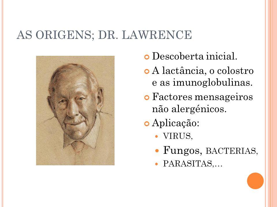 AS ORIGENS; DR. LAWRENCE Descoberta inicial. A lactância, o colostro e as imunoglobulinas. Factores mensageiros não alergénicos. Aplicação: VIRUS, Fun