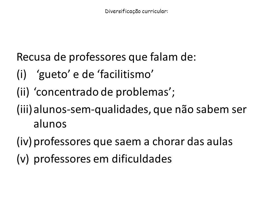 Diversificação curricular: Recusa de professores que falam de: (i) gueto e de facilitismo (ii)concentrado de problemas; (iii)alunos-sem-qualidades, qu