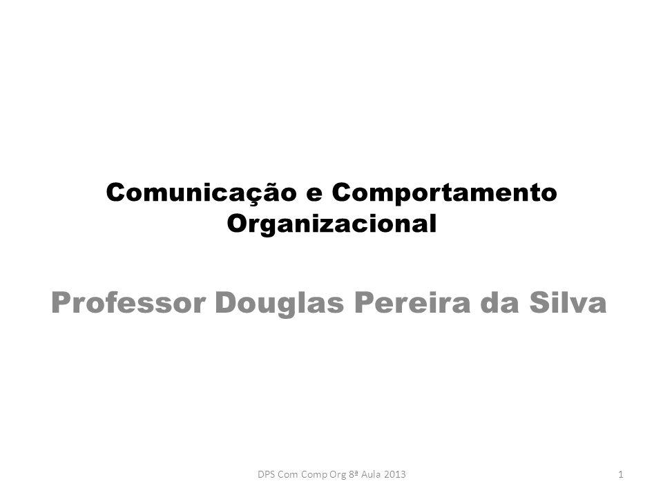 Comunicação e Comportamento Organizacional Professor Douglas Pereira da Silva 1DPS Com Comp Org 8ª Aula 2013