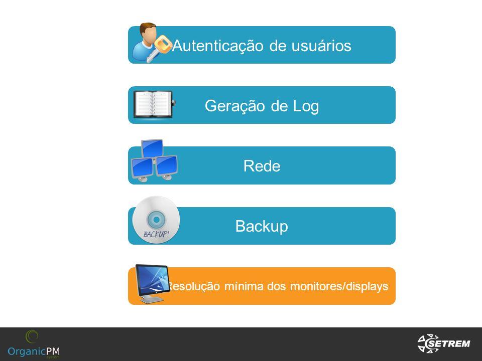 Autenticação de usuários Geração de Log Rede Backup Resolução mínima dos monitores/displays
