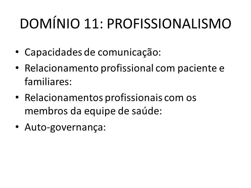 DOMÍNIO 11: PROFISSIONALISMO Capacidades de comunicação: Relacionamento profissional com paciente e familiares: Relacionamentos profissionais com os membros da equipe de saúde: Auto-governança: