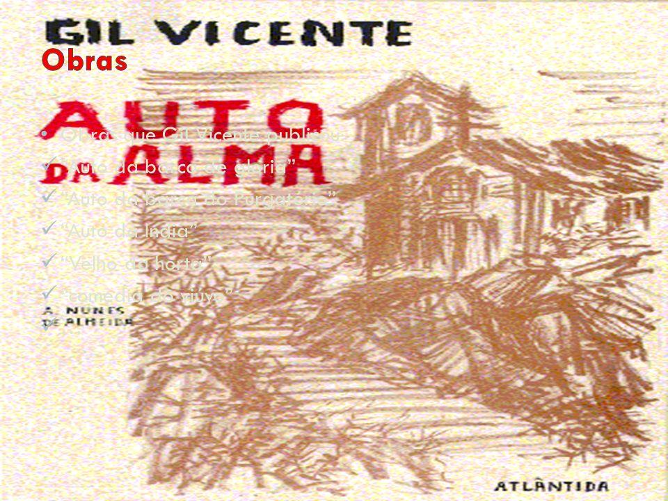 Obras que Gil Vicente publicou: Auto da barca de gloria Auto da barca do Purgatório Auto da India Velho da horta comedia do viúvo …