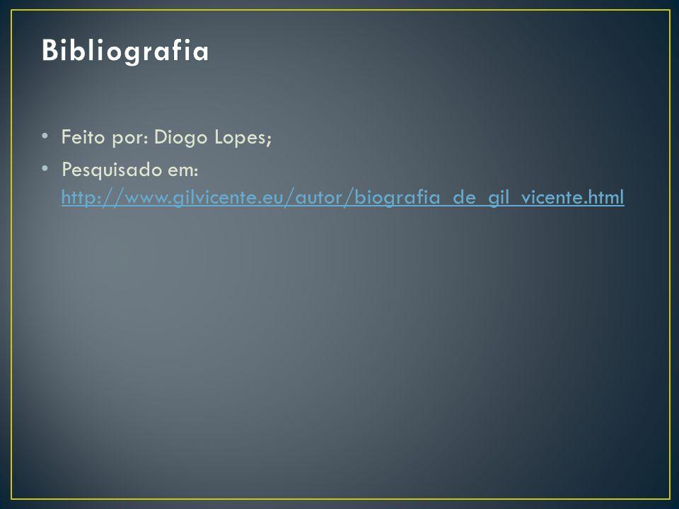 Feito por: Diogo Lopes; Pesquisado em: http://www.gilvicente.eu/autor/biografia_de_gil_vicente.html http://www.gilvicente.eu/autor/biografia_de_gil_vi
