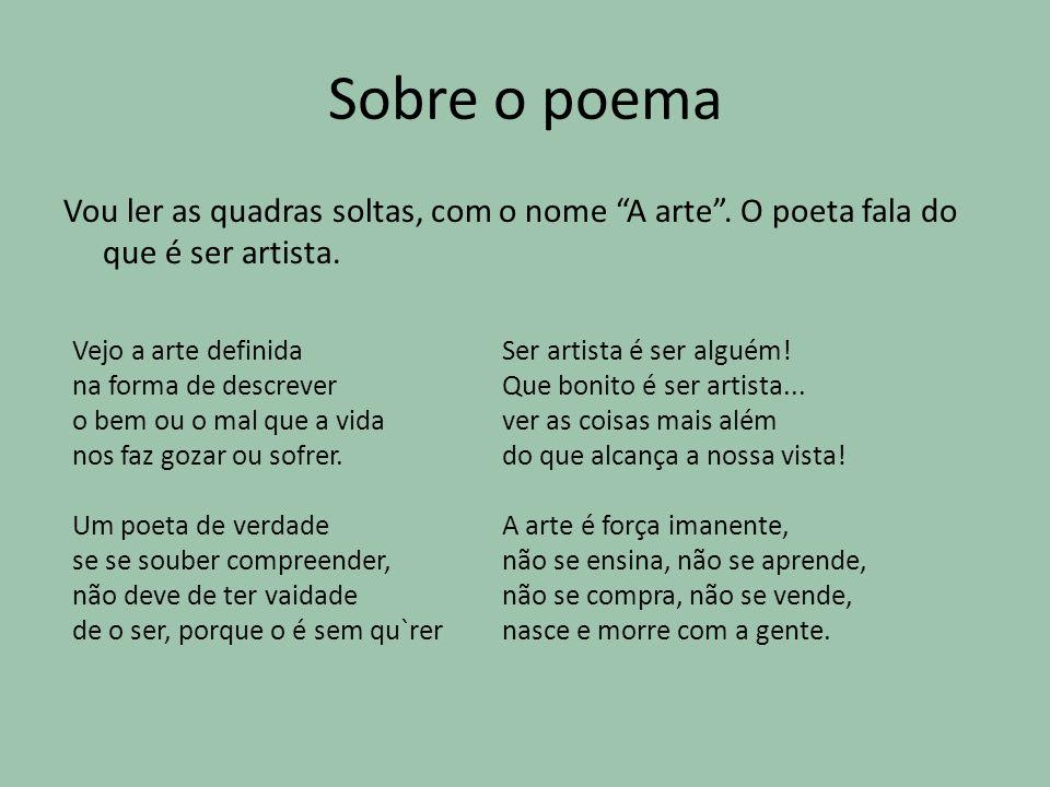 Sobre o poema Vou ler as quadras soltas, com o nome A arte. O poeta fala do que é ser artista. Vejo a arte definida na forma de descrever o bem ou o m
