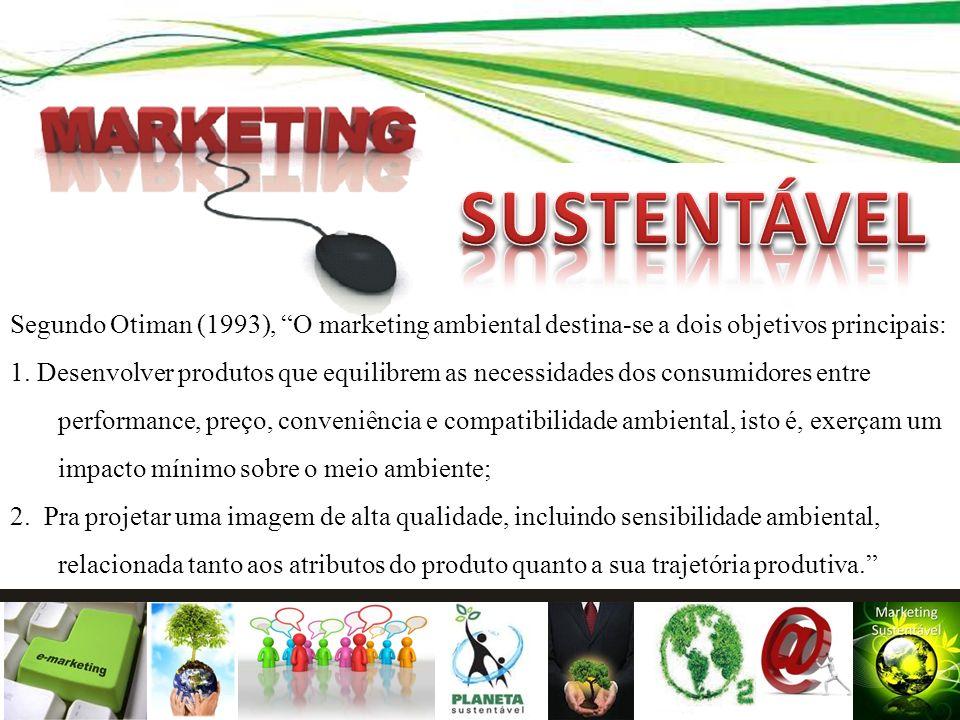 Segundo Otiman (1993), O marketing ambiental destina-se a dois objetivos principais: 1. Desenvolver produtos que equilibrem as necessidades dos consum