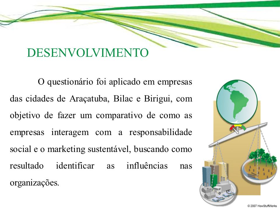 O questionário foi aplicado em empresas das cidades de Araçatuba, Bilac e Birigui, com objetivo de fazer um comparativo de como as empresas interagem com a responsabilidade social e o marketing sustentável, buscando como resultado identificar as influências nas organizações.
