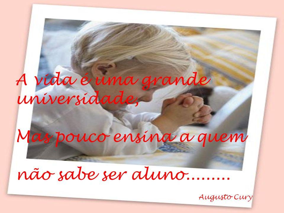 Augusto Cury A vida é uma grande universidade, Mas pouco ensina a quem não sabe ser aluno.........