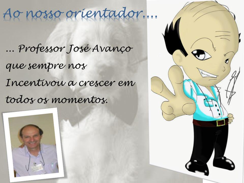 ... Professor José Avanço que sempre nos Incentivou a crescer em todos os momentos.