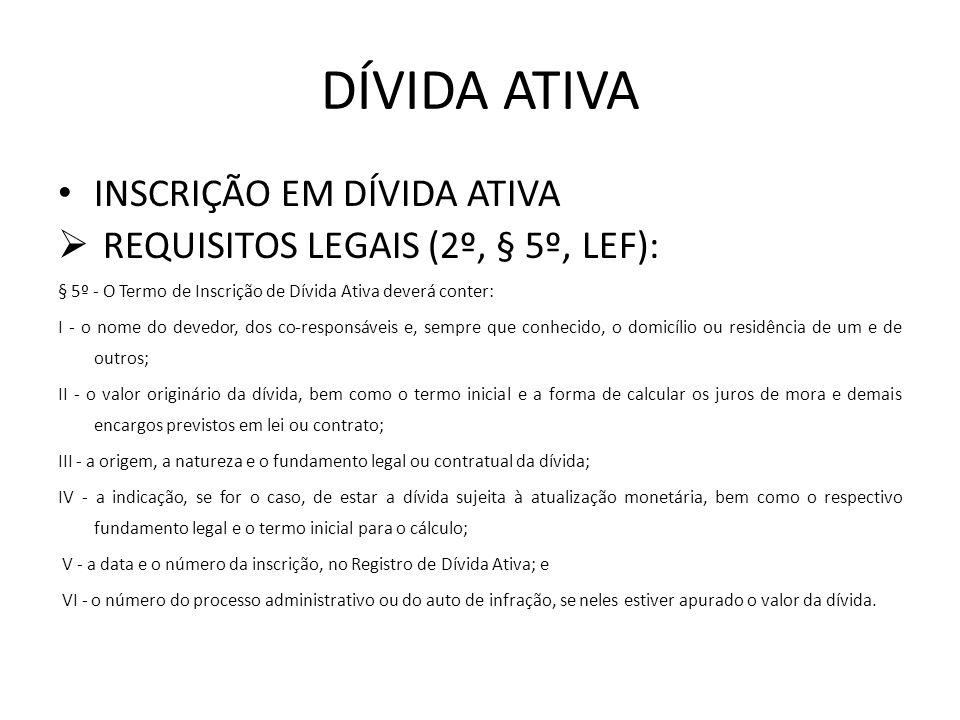 DÍVIDA ATIVA INSCRIÇÃO EM DÍVIDA ATIVA REQUISITOS LEGAIS (2º, § 5º, LEF): § 5º - O Termo de Inscrição de Dívida Ativa deverá conter: I - o nome do dev