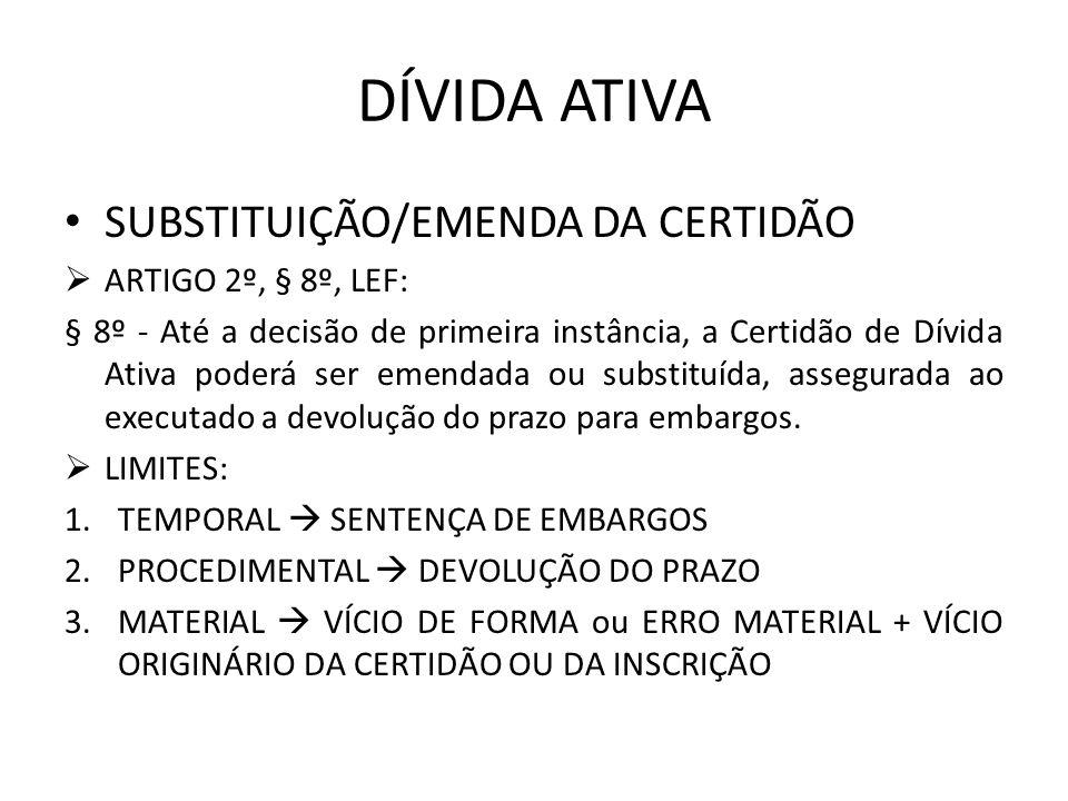 DÍVIDA ATIVA SUBSTITUIÇÃO/EMENDA DA CERTIDÃO ARTIGO 2º, § 8º, LEF: § 8º - Até a decisão de primeira instância, a Certidão de Dívida Ativa poderá ser e