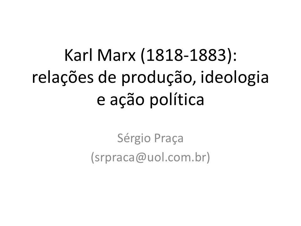 Karl Marx (1818-1883): relações de produção, ideologia e ação política Sérgio Praça (srpraca@uol.com.br)