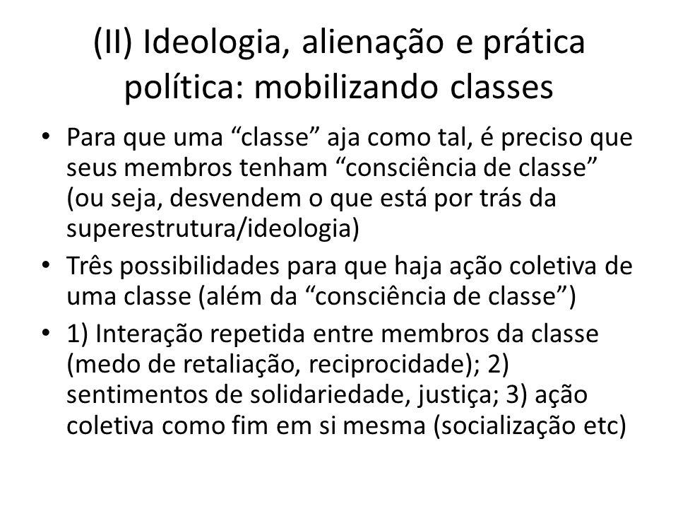 (II) Ideologia, alienação e prática política: mobilizando classes Para que uma classe aja como tal, é preciso que seus membros tenham consciência de c