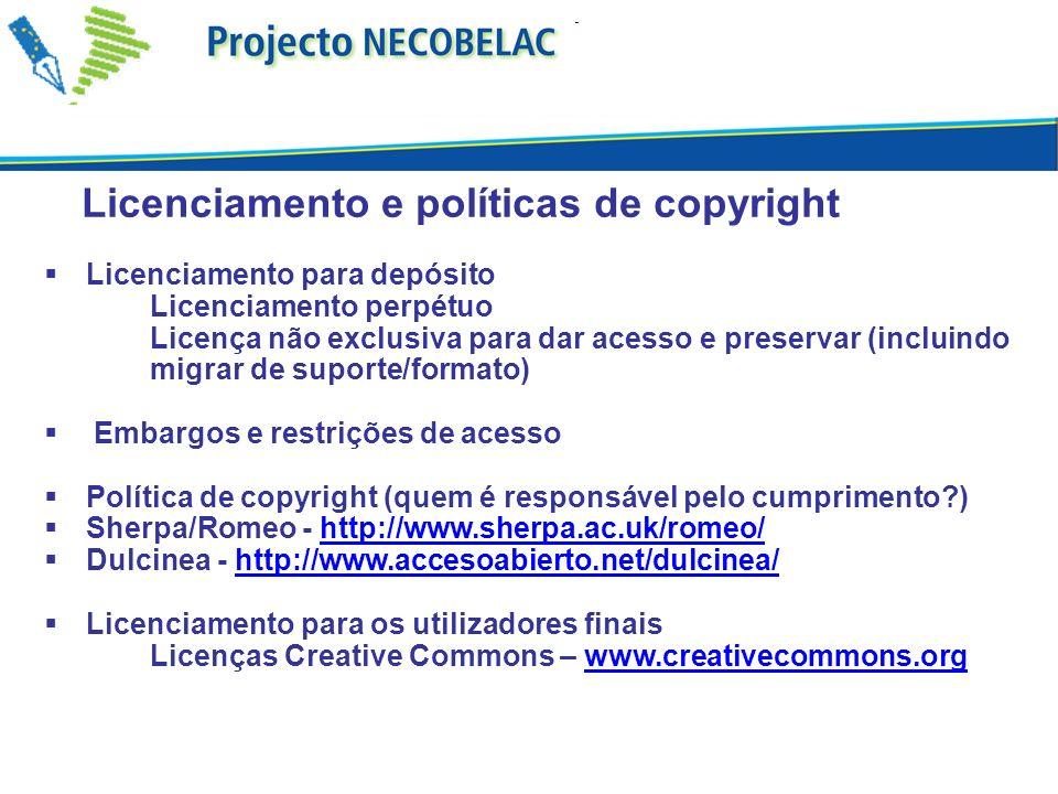 Licenciamento e políticas de copyright Licenciamento para depósito Licenciamento perpétuo Licença não exclusiva para dar acesso e preservar (incluindo migrar de suporte/formato) Embargos e restrições de acesso Política de copyright (quem é responsável pelo cumprimento?) Sherpa/Romeo - http://www.sherpa.ac.uk/romeo/http://www.sherpa.ac.uk/romeo/ Dulcinea - http://www.accesoabierto.net/dulcinea/http://www.accesoabierto.net/dulcinea/ Licenciamento para os utilizadores finais Licenças Creative Commons – www.creativecommons.orgwww.creativecommons.org