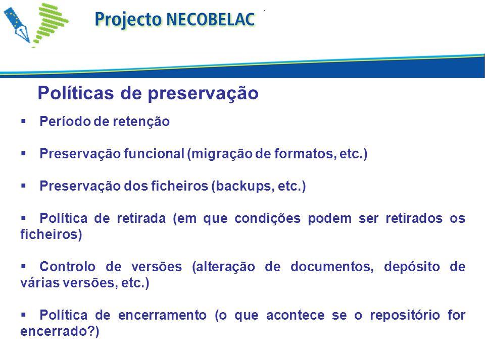Políticas de preservação Período de retenção Preservação funcional (migração de formatos, etc.) Preservação dos ficheiros (backups, etc.) Política de retirada (em que condições podem ser retirados os ficheiros) Controlo de versões (alteração de documentos, depósito de várias versões, etc.) Política de encerramento (o que acontece se o repositório for encerrado?)