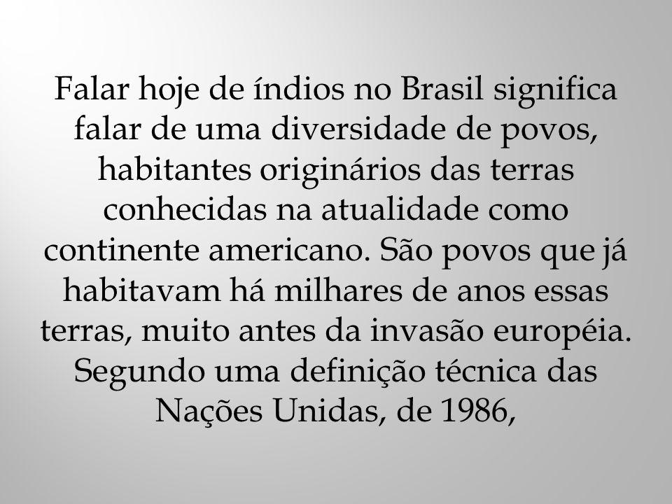 Falar hoje de índios no Brasil significa falar de uma diversidade de povos, habitantes originários das terras conhecidas na atualidade como continente americano.