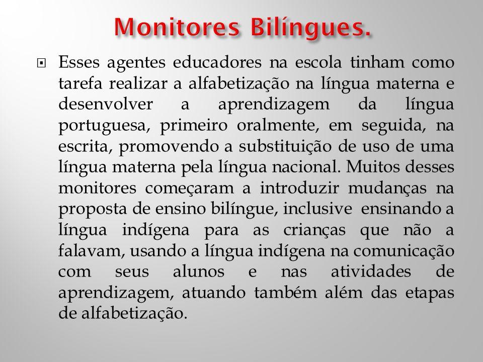 Esses agentes educadores na escola tinham como tarefa realizar a alfabetização na língua materna e desenvolver a aprendizagem da língua portuguesa, primeiro oralmente, em seguida, na escrita, promovendo a substituição de uso de uma língua materna pela língua nacional.