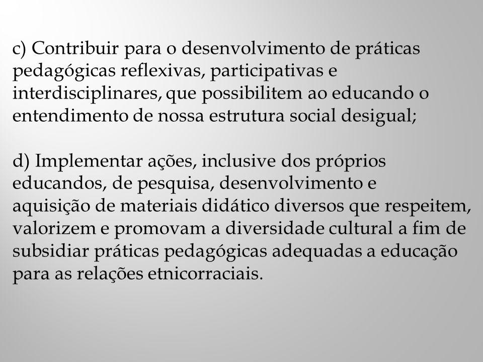 c) Contribuir para o desenvolvimento de práticas pedagógicas reflexivas, participativas e interdisciplinares, que possibilitem ao educando o entendimento de nossa estrutura social desigual; d) Implementar ações, inclusive dos próprios educandos, de pesquisa, desenvolvimento e aquisição de materiais didático diversos que respeitem, valorizem e promovam a diversidade cultural a fim de subsidiar práticas pedagógicas adequadas a educação para as relações etnicorraciais.