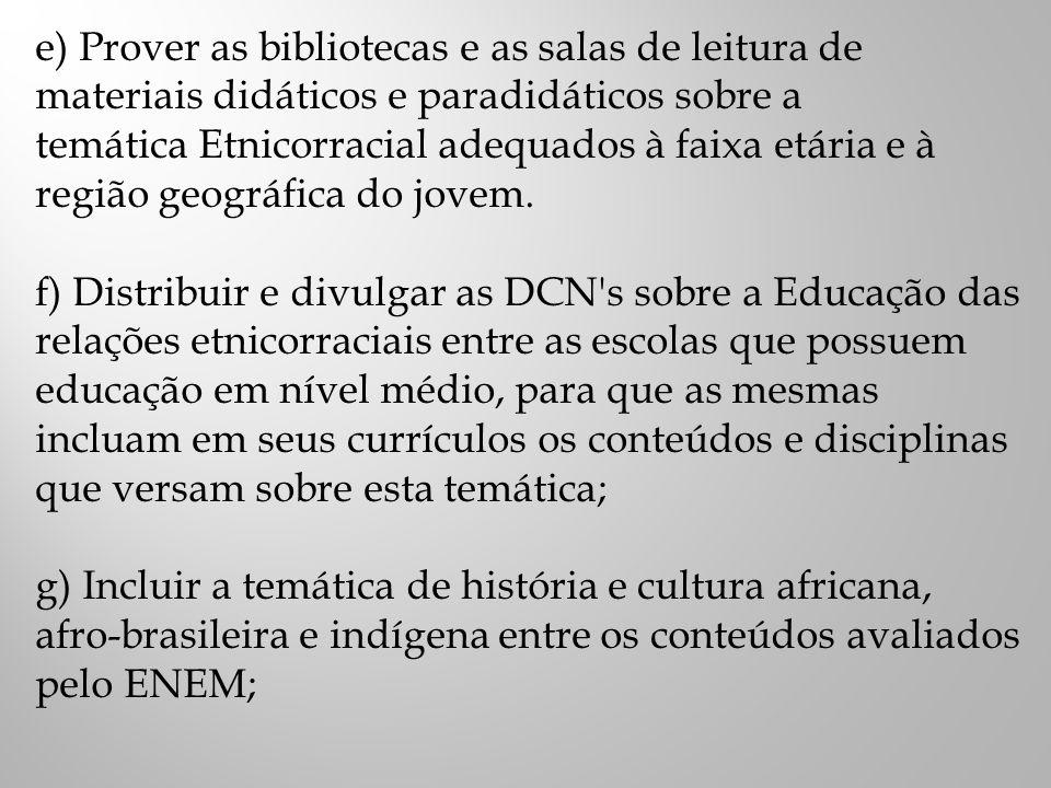 e) Prover as bibliotecas e as salas de leitura de materiais didáticos e paradidáticos sobre a temática Etnicorracial adequados à faixa etária e à região geográfica do jovem.