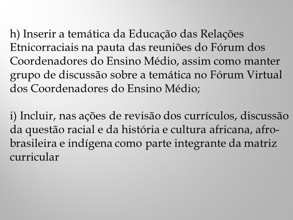 h) Inserir a temática da Educação das Relações Etnicorraciais na pauta das reuniões do Fórum dos Coordenadores do Ensino Médio, assim como manter grupo de discussão sobre a temática no Fórum Virtual dos Coordenadores do Ensino Médio; i) Incluir, nas ações de revisão dos currículos, discussão da questão racial e da história e cultura africana, afro- brasileira e indígena como parte integrante da matriz curricular