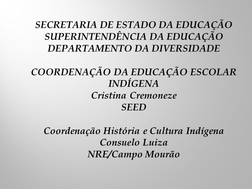 SECRETARIA DE ESTADO DA EDUCAÇÃO SUPERINTENDÊNCIA DA EDUCAÇÃO DEPARTAMENTO DA DIVERSIDADE COORDENAÇÃO DA EDUCAÇÃO ESCOLAR INDÍGENA Cristina Cremoneze SEED Coordenação História e Cultura Indígena Consuelo Luiza NRE/Campo Mourão