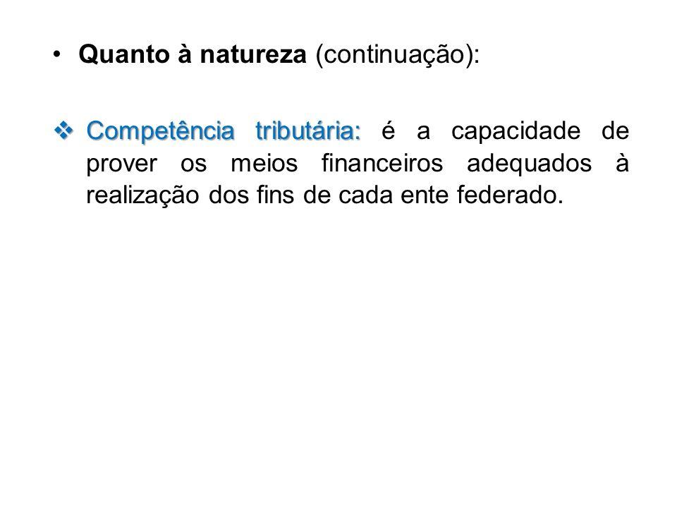 Quanto à natureza (continuação): Competência tributária: Competência tributária: é a capacidade de prover os meios financeiros adequados à realização