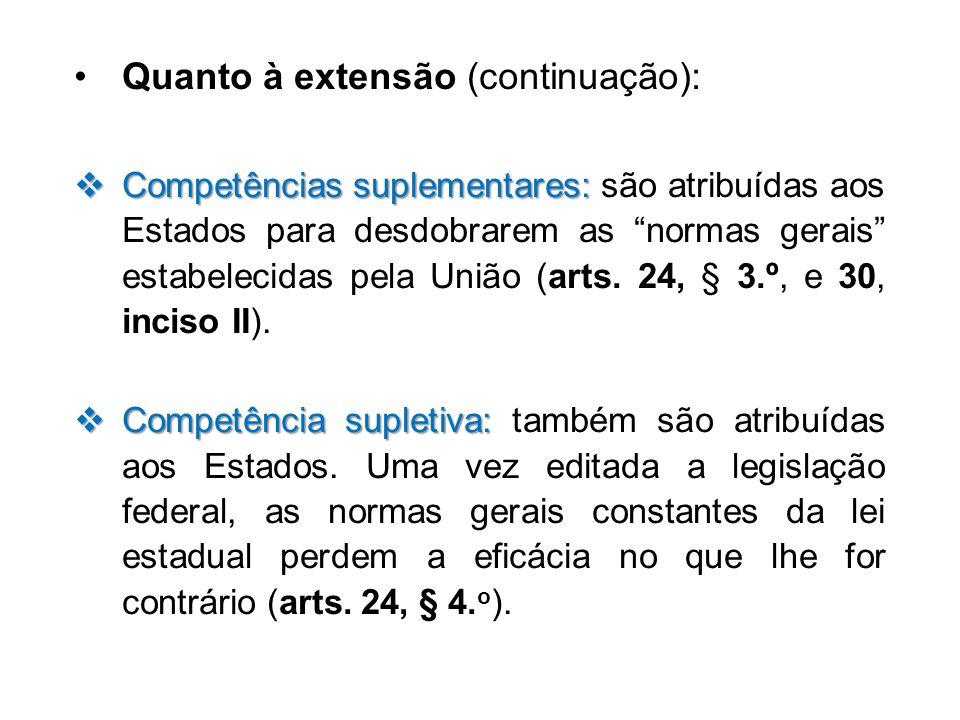 Quanto à extensão (continuação): Competências suplementares: Competências suplementares: são atribuídas aos Estados para desdobrarem as normas gerais