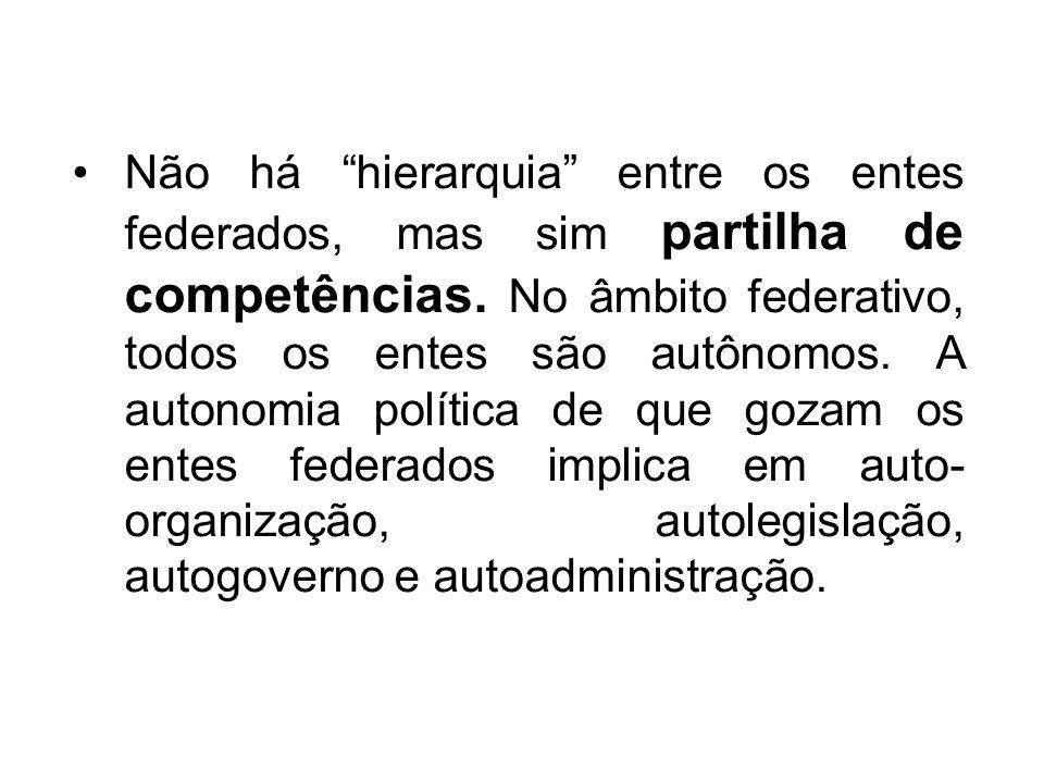 Não há hierarquia entre os entes federados, mas sim partilha de competências. No âmbito federativo, todos os entes são autônomos. A autonomia política