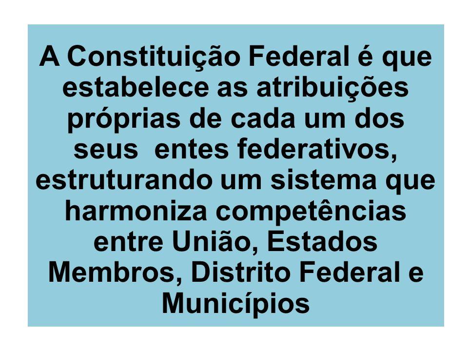 A Constituição Federal é que estabelece as atribuições próprias de cada um dos seus entes federativos, estruturando um sistema que harmoniza competênc