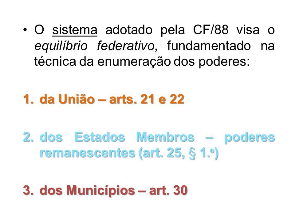 O sistema adotado pela CF/88 visa o equilíbrio federativo, fundamentado na técnica da enumeração dos poderes: 1.da União – arts. 21 e 22 2.dos Estados