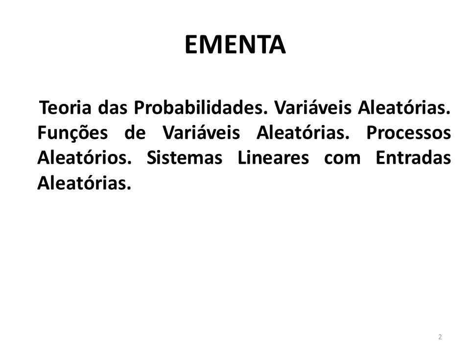 EMENTA Teoria das Probabilidades. Variáveis Aleatórias. Funções de Variáveis Aleatórias. Processos Aleatórios. Sistemas Lineares com Entradas Aleatóri