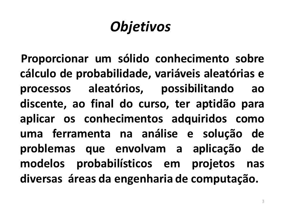 Capítulo I – Teoria das probabilidades (10 horas) Espaço amostral, eventos, freqüência relativa, definição de probabilidade de um evento, propriedades e teoremas da probabilidade, probabilidade marginal, probabilidade condicional, probabilidade total, independência e eventos e teorema de Bayes.