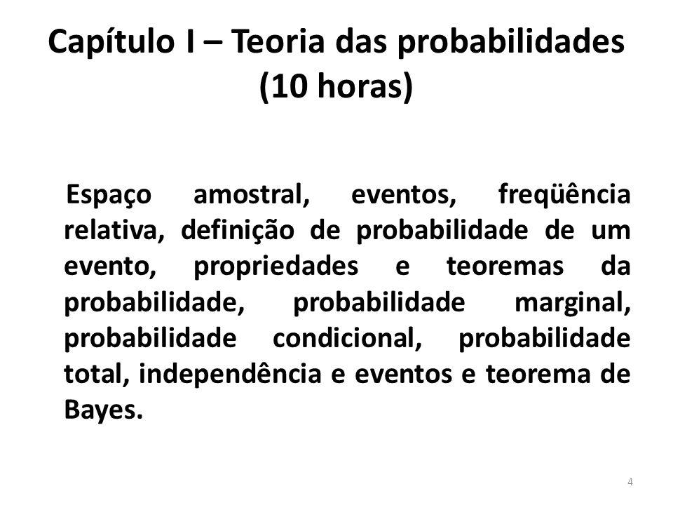 Capítulo II – Variáveis aleatórias (15 horas) Conceito de variável aleatória, probabilidade associada à variável aleatória, tipos de variáveis aleatórias, função densidade de probabilidade e função distribuição de probabilidade para variável aleatória discreta, função densidade de probabilidade e função distribuição de probabilidade para variável aleatória contínua, propriedades da função distribuição de probabilidade, distribuição binomial, distribuição de Poisson, distribuição retangular uniforme, distribuição gaussiana, distribuição exponencial, conceito de variável aleatória bidimensional, probabilidade associada à variável aleatória bidimensional.