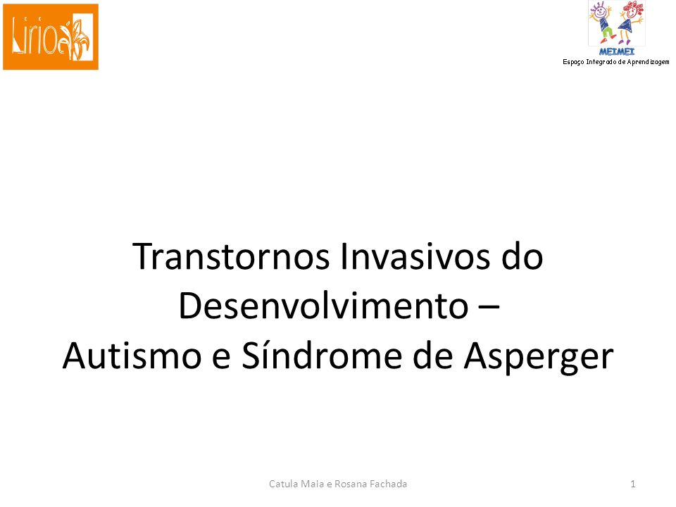 Transtornos Invasivos do Desenvolvimento – Autismo e Síndrome de Asperger Catula Maia e Rosana Fachada1