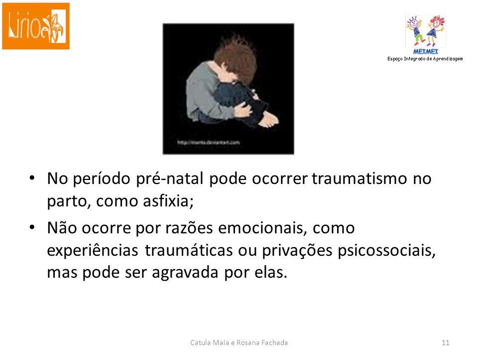 Causas A etiologia é desconhecida; acredita-se em causas neurofisiológicas; É três vezes mais comum ocorrer em meninos; Estima-se que 1 em cada 100 crianças é autista; Disfunções cerebrais por fatores genéticos, como anormalidades cromossômicas especificas, más formações congênitas do cérebro, dano ao cérebro no período fetal, por infecções, uso de drogas e medicações; Catula Maia e Rosana Fachada10