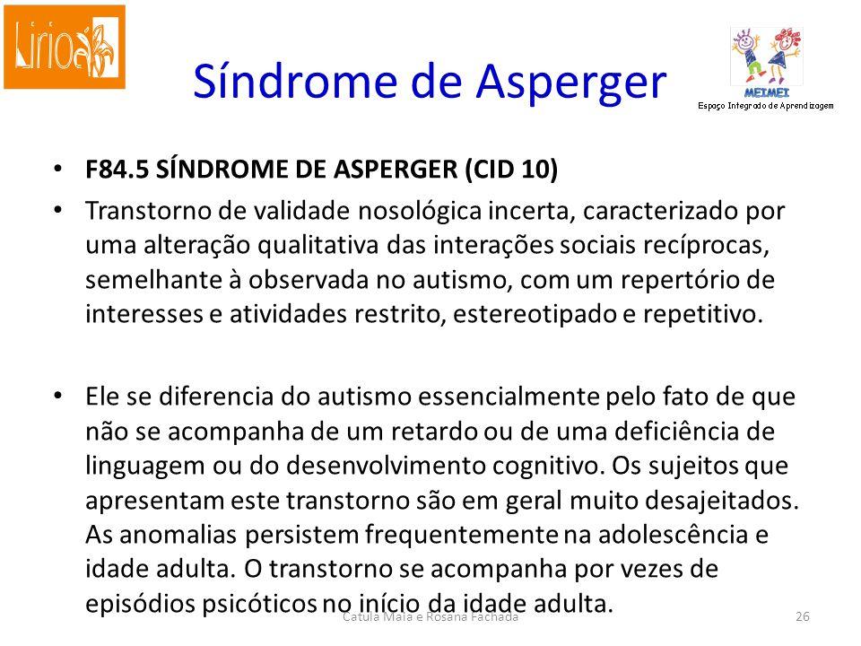 F84.5 SÍNDROME DE ASPERGER (CID 10) Transtorno de validade nosológica incerta, caracterizado por uma alteração qualitativa das interações sociais recíprocas, semelhante à observada no autismo, com um repertório de interesses e atividades restrito, estereotipado e repetitivo.