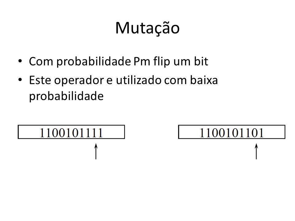 Mutação Com probabilidade Pm flip um bit Este operador e utilizado com baixa probabilidade