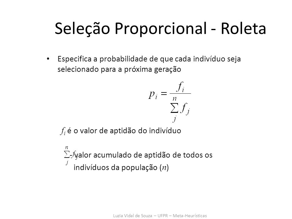Luzia Vidal de Souza – UFPR – Meta-Heurísticas Seleção Proporcional - Roleta Especifica a probabilidade de que cada indivíduo seja selecionado para a próxima geração f i é o valor de aptidão do indivíduo - valor acumulado de aptidão de todos os indivíduos da população ( n )
