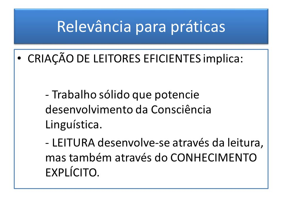 Relevância para práticas CRIAÇÃO DE LEITORES EFICIENTES implica: - Trabalho sólido que potencie desenvolvimento da Consciência Linguística. - LEITURA