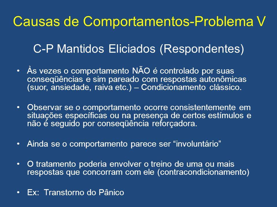 Causas de Comportamentos-Problema V C-P Mantidos Eliciados (Respondentes) Às vezes o comportamento NÃO é controlado por suas conseqüências e sim pareado com respostas autonômicas (suor, ansiedade, raiva etc.) – Condicionamento clássico.