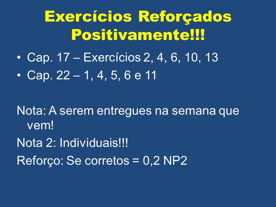 Exercícios Reforçados Positivamente!!! Cap. 17 – Exercícios 2, 4, 6, 10, 13 Cap. 22 – 1, 4, 5, 6 e 11 Nota: A serem entregues na semana que vem! Nota